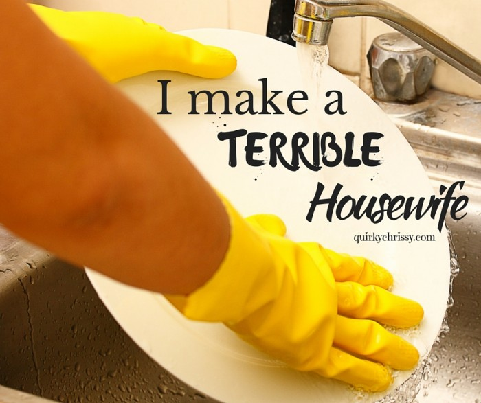 My grandfather used to tell me I'd make some man a great housewife. Boy was he wrong.