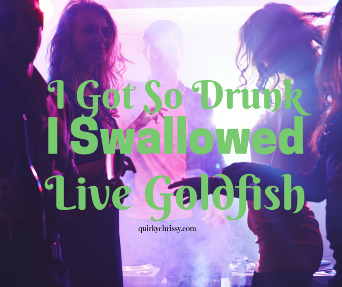 When you're in college, you'll do anything to be one of the bad asses who can drink like a fish. I think I got that confused with swallowing fish.