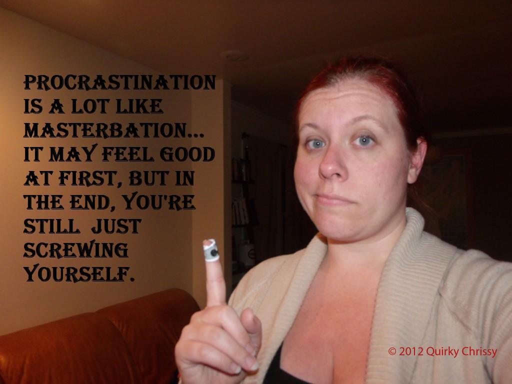 Procrastination is a lot like Masterbation