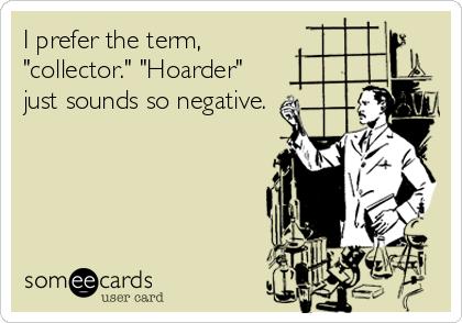 Collector vs. hoarder Someedcards