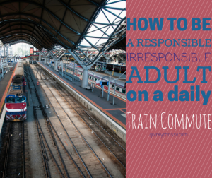 How to be a responsible irresponsible adult on a daily train commute