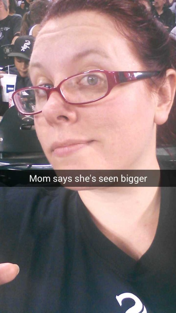 My Mom's seen bigger